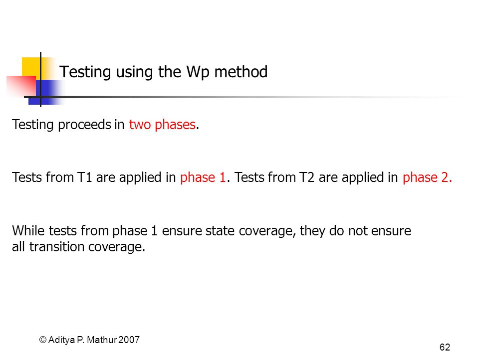© Aditya P. Mathur 2007 62 Testing using the Wp method Testing proceeds in two phases. While tests from phase 1 ensure state coverage, they do not ens