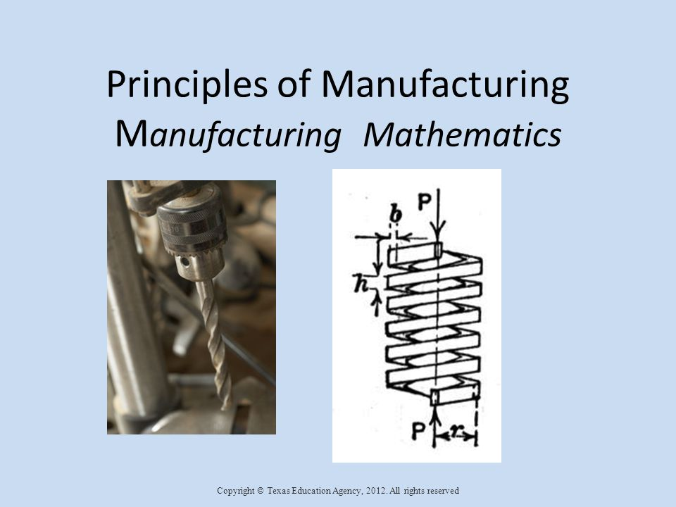 Principles of Manufacturing M anufacturing Mathematics Copyright © Texas Education Agency, 2012.