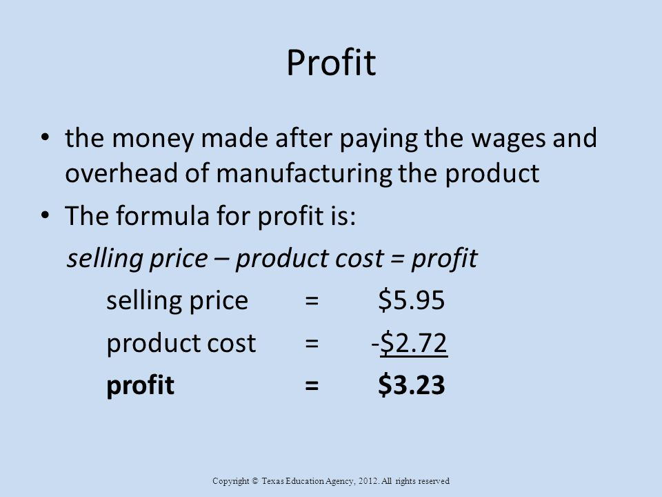 Profit the money made after paying the wages and overhead of manufacturing the product The formula for profit is: selling price – product cost = profit selling price= $5.95 product cost=-$2.72 profit= $3.23 Copyright © Texas Education Agency, 2012.