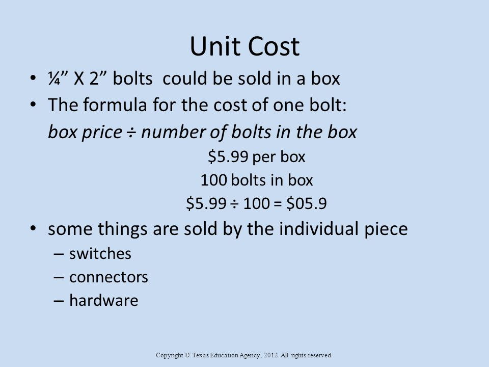 Unit Cost ¼ X 2 bolts could be sold in a box The formula for the cost of one bolt: box price ÷ number of bolts in the box $5.99 per box 100 bolts in box $5.99 ÷ 100 = $05.9 some things are sold by the individual piece – switches – connectors – hardware Copyright © Texas Education Agency, 2012.