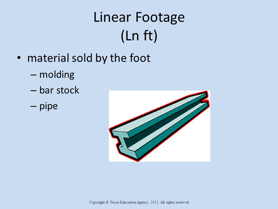 Linear Footage (Ln ft) material sold by the foot – molding – bar stock – pipe Copyright © Texas Education Agency, 2012.