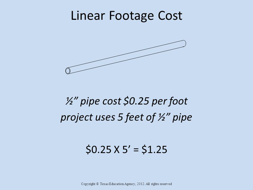 Linear Footage Cost ½ pipe cost $0.25 per foot project uses 5 feet of ½ pipe $0.25 X 5 = $1.25 Copyright © Texas Education Agency, 2012.