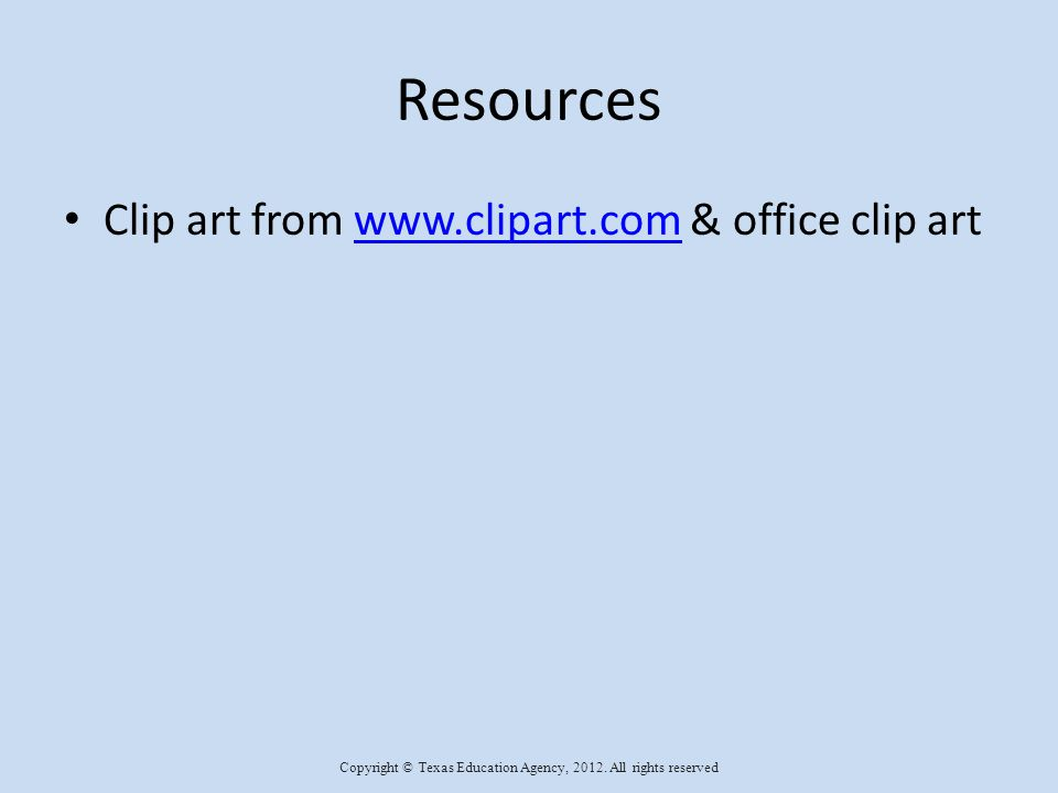 Resources Clip art from www.clipart.com & office clip artwww.clipart.com Copyright © Texas Education Agency, 2012.