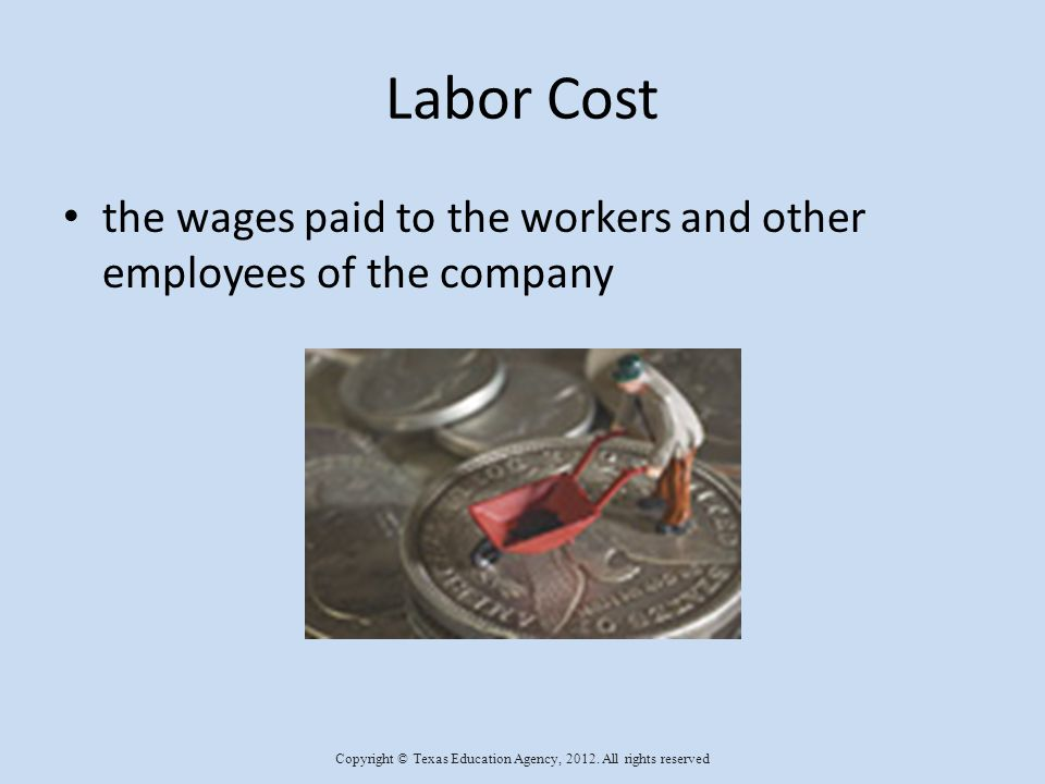 Labor Cost The formula for figuring the salary is: hourly wage X hours worked = labor cost $7.00 X 40 hours = $280.00 Copyright © Texas Education Agency, 2012.