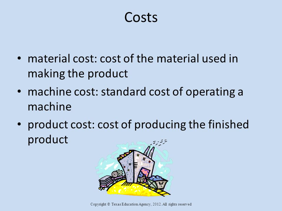 Material Cost The formula for figuring material cost is: raw material cost X amount used = material cost oak cost $3.20 per board foot project requires 12 board feet $3.20 X 12 = $38.40 Copyright © Texas Education Agency, 2012.