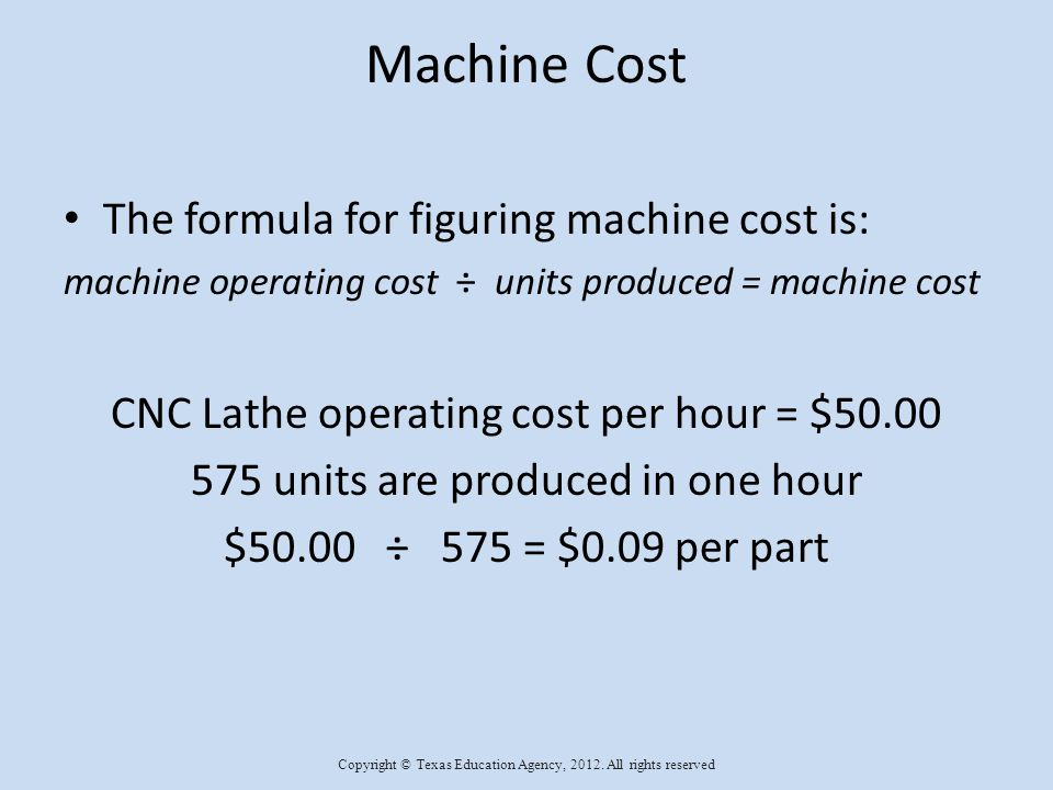 Machine Cost The formula for figuring machine cost is: machine operating cost ÷ units produced = machine cost CNC Lathe operating cost per hour = $50.00 575 units are produced in one hour $50.00 ÷ 575 = $0.09 per part Copyright © Texas Education Agency, 2012.