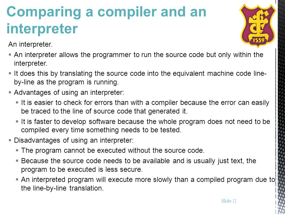 Comparing a compiler and an interpreter An interpreter. An interpreter allows the programmer to run the source code but only within the interpreter. I