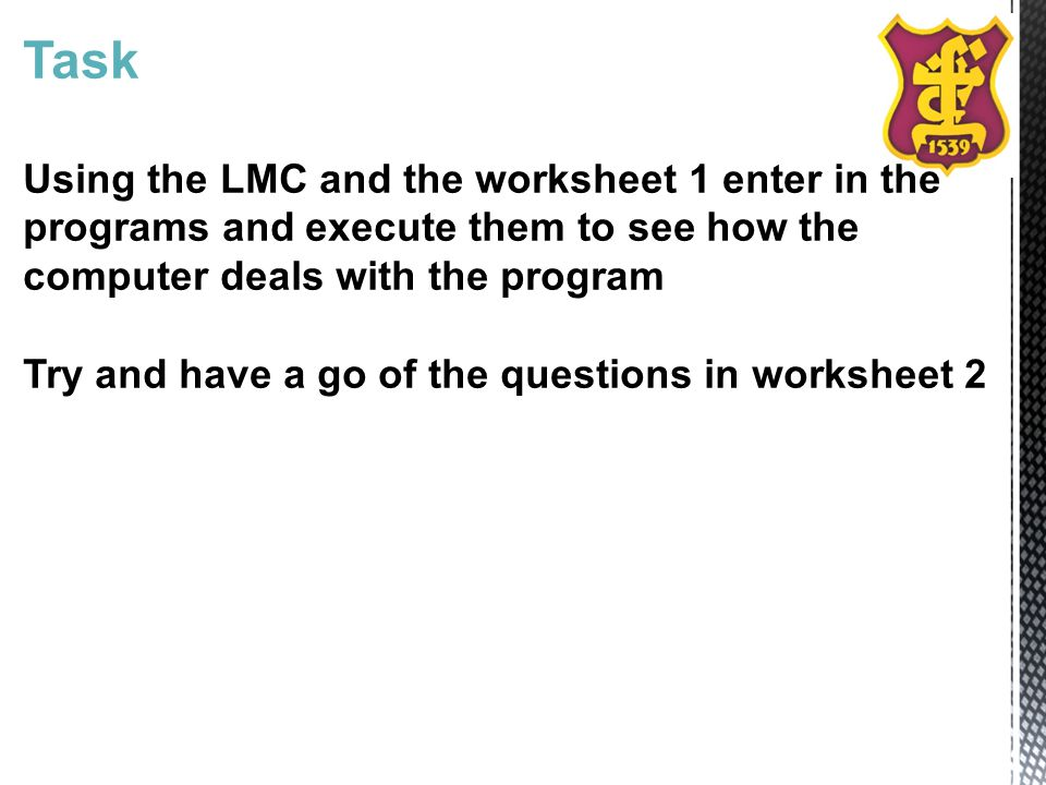 Task Using the LMC and the worksheet 1 enter in the programs and execute them to see how the computer deals with the program Try and have a go of the