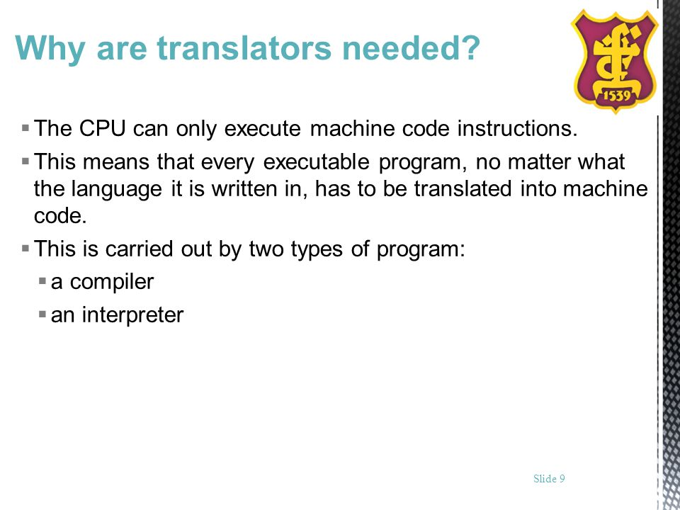 Why are translators needed? The CPU can only execute machine code instructions. This means that every executable program, no matter what the language