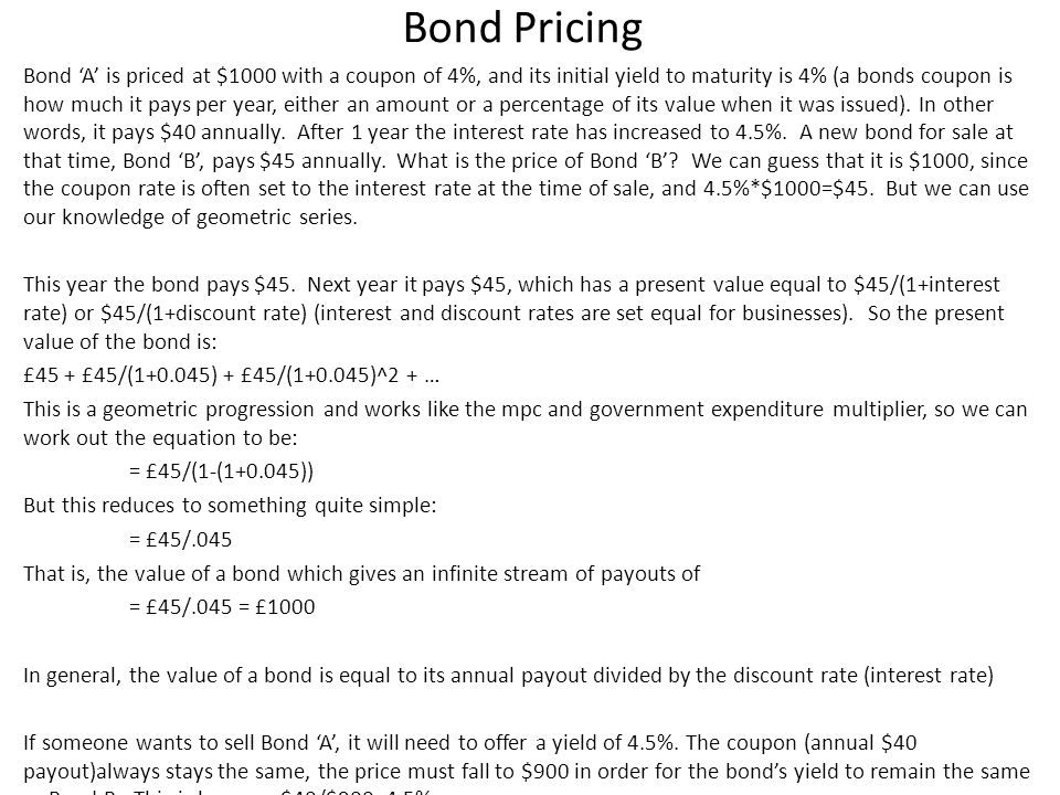 Bond Pricing Bond A is priced at $1000 with a coupon of 4%, and its initial yield to maturity is 4% (a bonds coupon is how much it pays per year, either an amount or a percentage of its value when it was issued).