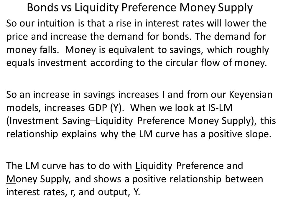 Bonds vs Liquidity Preference Money Supply So our intuition is that a rise in interest rates will lower the price and increase the demand for bonds.