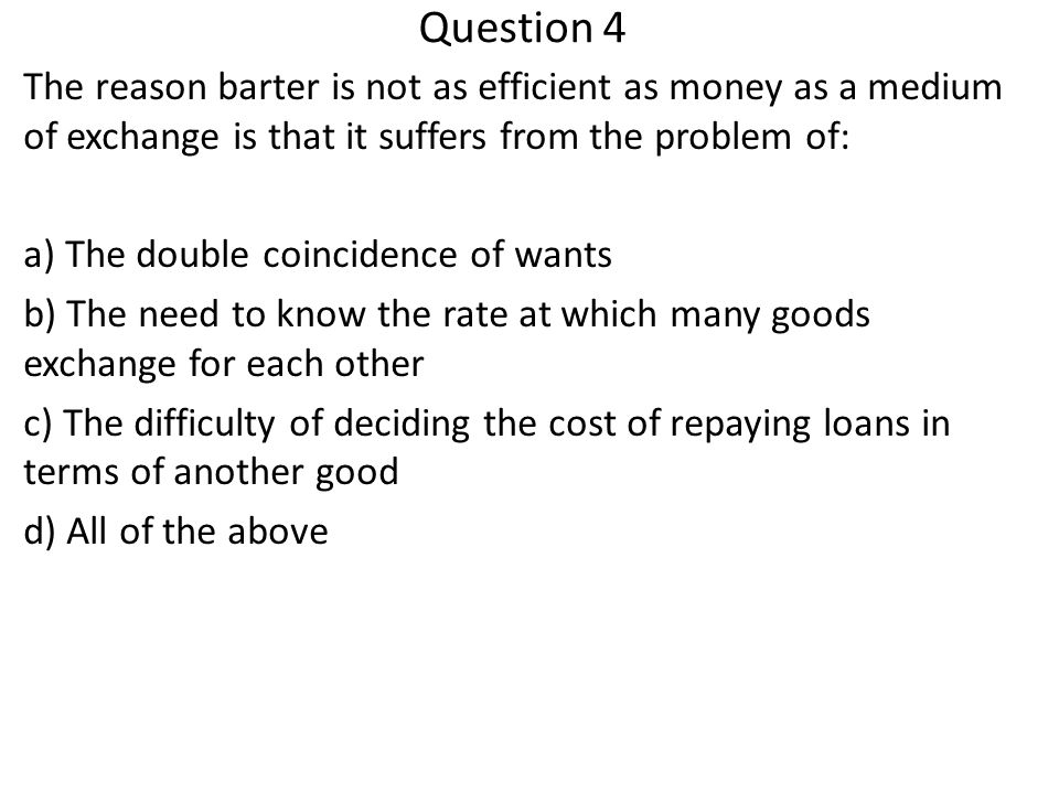Question 4 The reason barter is not as efficient as money as a medium of exchange is that it suffers from the problem of: a) The double coincidence of wants b) The need to know the rate at which many goods exchange for each other c) The difficulty of deciding the cost of repaying loans in terms of another good d) All of the above