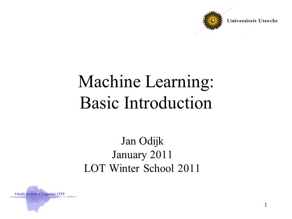 Machine Learning: Basic Introduction Jan Odijk January 2011 LOT Winter School 2011 1