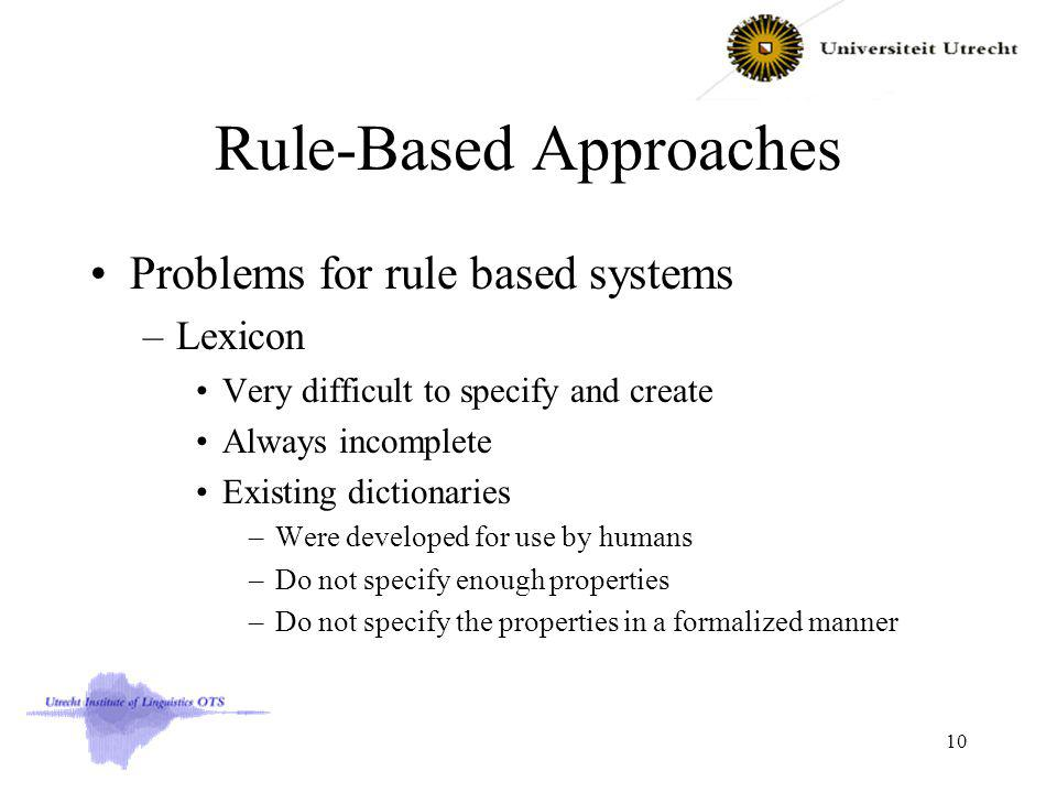 Rule-Based Approaches Problems for rule based systems –Lexicon Very difficult to specify and create Always incomplete Existing dictionaries –Were developed for use by humans –Do not specify enough properties –Do not specify the properties in a formalized manner 10