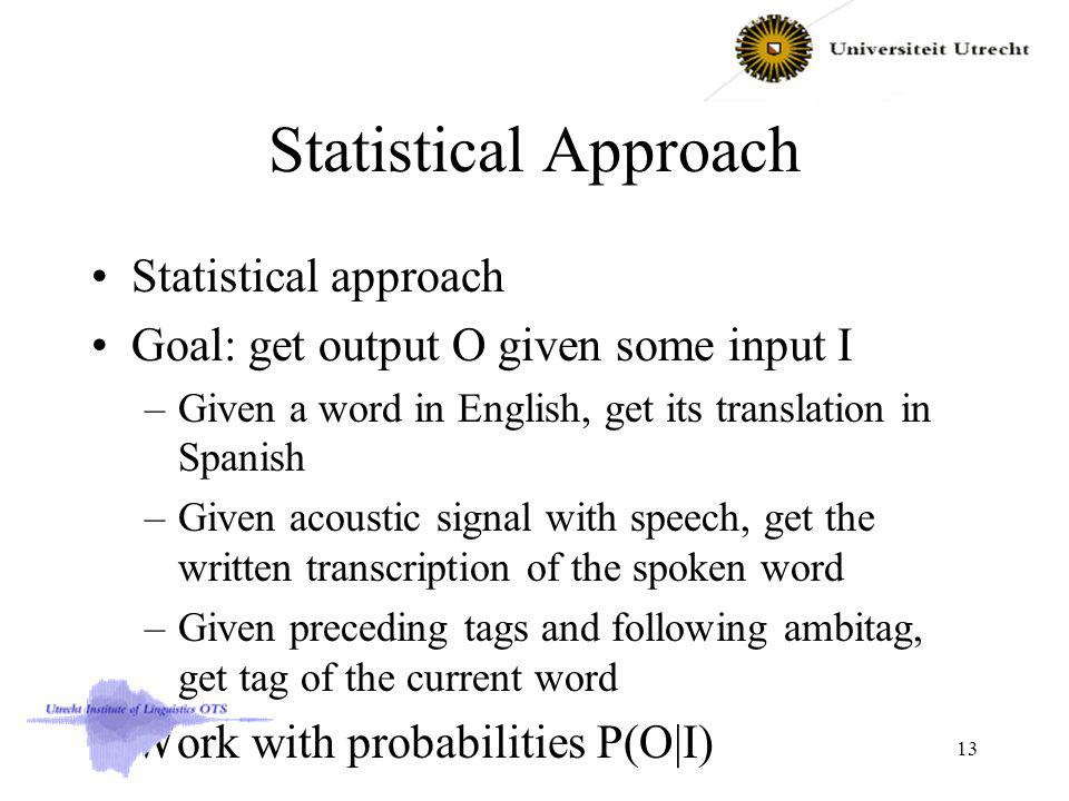 Statistical Approach Statistical approach Goal: get output O given some input I –Given a word in English, get its translation in Spanish –Given acoustic signal with speech, get the written transcription of the spoken word –Given preceding tags and following ambitag, get tag of the current word Work with probabilities P(O|I) 13