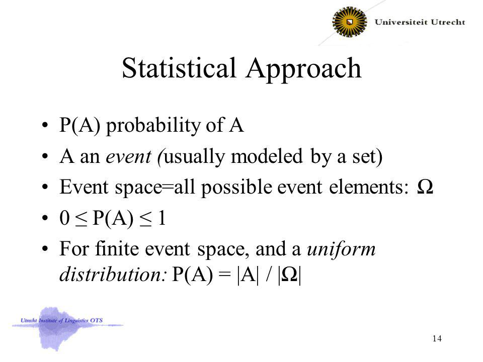 Statistical Approach P(A) probability of A A an event (usually modeled by a set) Event space=all possible event elements: 0 P(A) 1 For finite event space, and a uniform distribution: P(A) = |A| / || 14