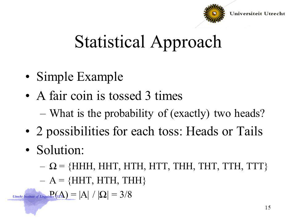 Statistical Approach Simple Example A fair coin is tossed 3 times –What is the probability of (exactly) two heads.