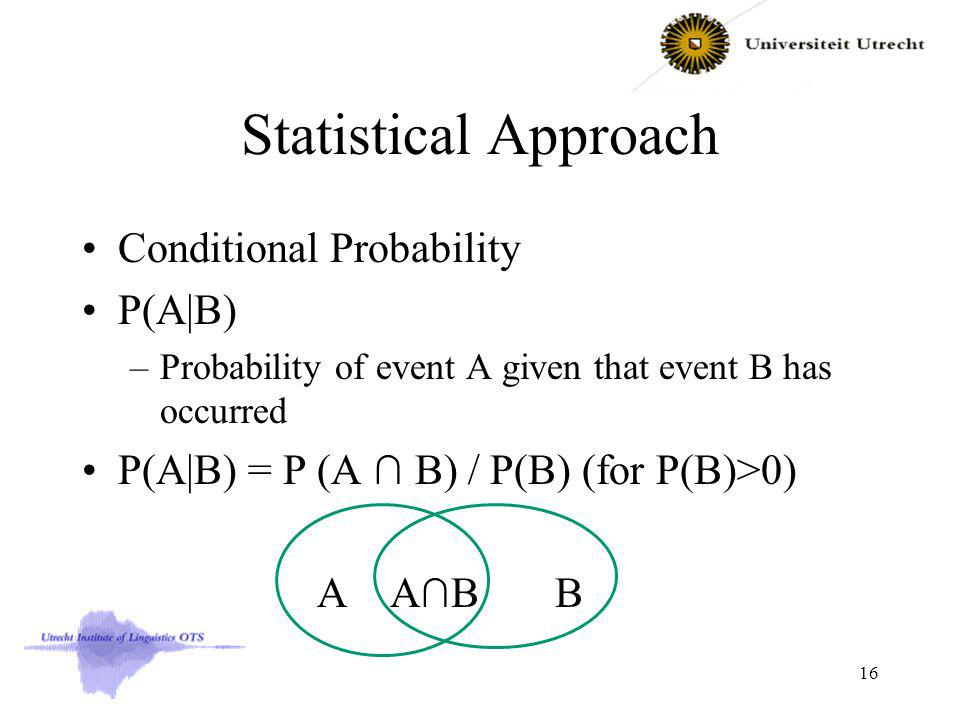 Statistical Approach Conditional Probability P(A|B) –Probability of event A given that event B has occurred P(A|B) = P (A B) / P(B) (for P(B)>0) A AB B 16