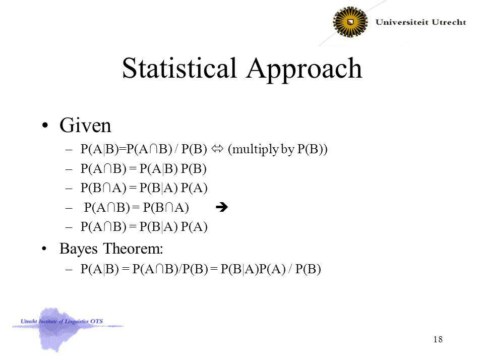 Statistical Approach Given –P(A|B)=P(AB) / P(B) (multiply by P(B)) –P(AB) = P(A|B) P(B) –P(BA) = P(B|A) P(A) – P(AB) = P(BA) –P(AB) = P(B|A) P(A) Bayes Theorem: –P(A|B) = P(AB)/P(B) = P(B|A)P(A) / P(B) 18
