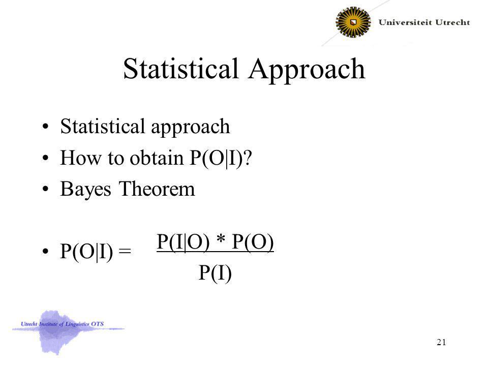 Statistical Approach Statistical approach How to obtain P(O|I)? Bayes Theorem P(O|I) = 21