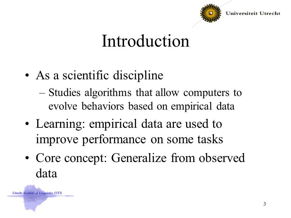 Introduction As a scientific discipline –Studies algorithms that allow computers to evolve behaviors based on empirical data Learning: empirical data are used to improve performance on some tasks Core concept: Generalize from observed data 3