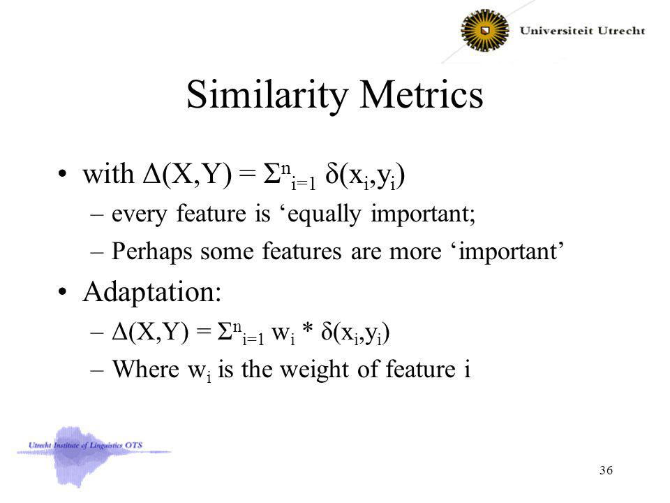 Similarity Metrics with Δ(X,Y) = Σ n i=1 δ(x i,y i ) –every feature is equally important; –Perhaps some features are more important Adaptation: –Δ(X,Y) = Σ n i=1 w i * δ(x i,y i ) –Where w i is the weight of feature i 36
