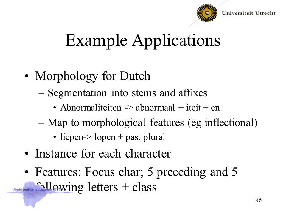 Example Applications Morphology for Dutch –Segmentation into stems and affixes Abnormaliteiten -> abnormaal + iteit + en –Map to morphological features (eg inflectional) liepen-> lopen + past plural Instance for each character Features: Focus char; 5 preceding and 5 following letters + class 46