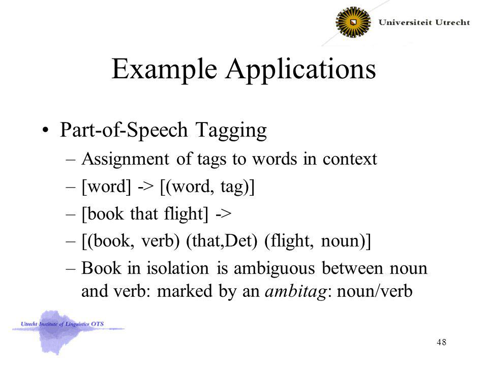 Example Applications Part-of-Speech Tagging –Assignment of tags to words in context –[word] -> [(word, tag)] –[book that flight] -> –[(book, verb) (that,Det) (flight, noun)] –Book in isolation is ambiguous between noun and verb: marked by an ambitag: noun/verb 48