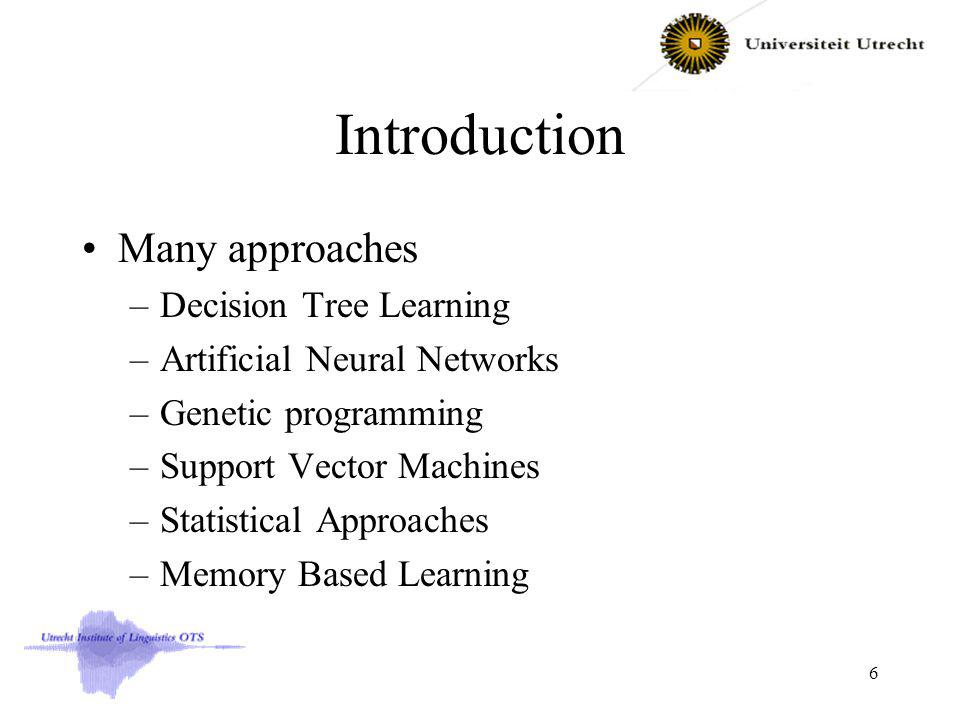 Introduction Many approaches –Decision Tree Learning –Artificial Neural Networks –Genetic programming –Support Vector Machines –Statistical Approaches –Memory Based Learning 6