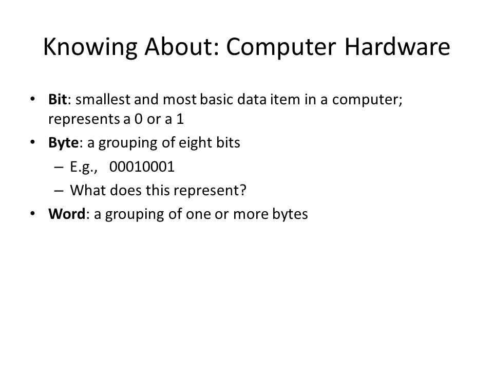 Bit: smallest and most basic data item in a computer; represents a 0 or a 1 Byte: a grouping of eight bits – E.g., 00010001 – What does this represent.