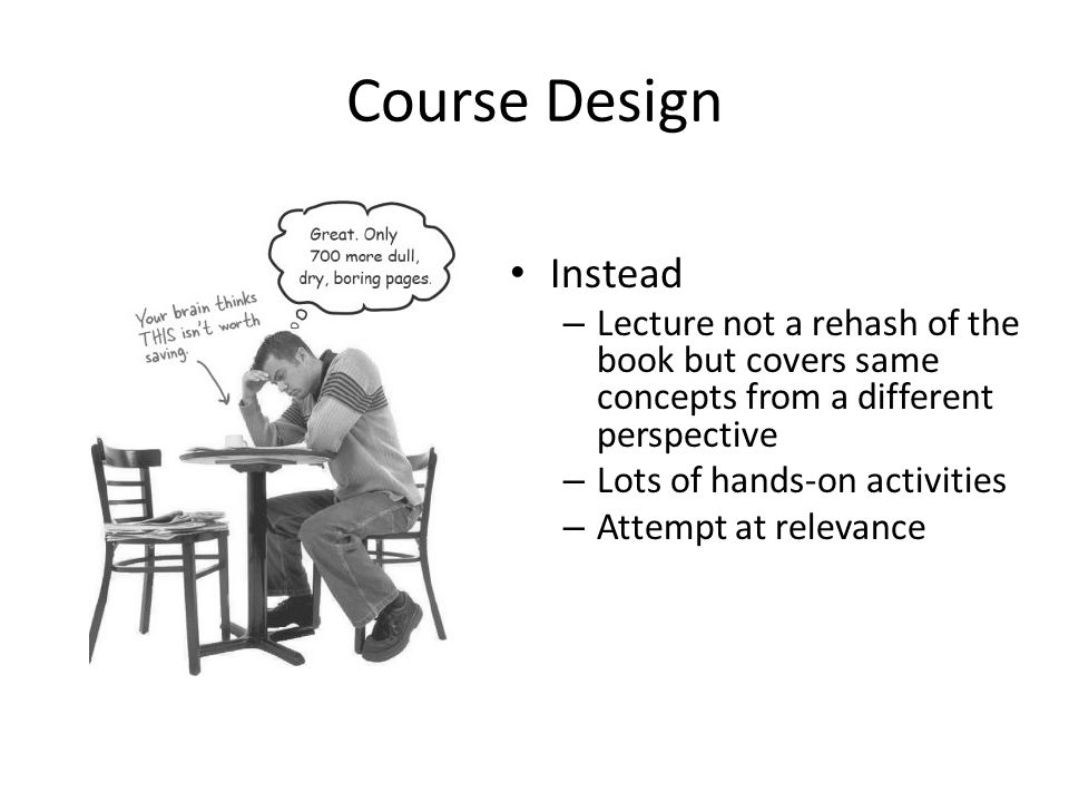 Course Design Instead – Lecture not a rehash of the book but covers same concepts from a different perspective – Lots of hands-on activities – Attempt at relevance
