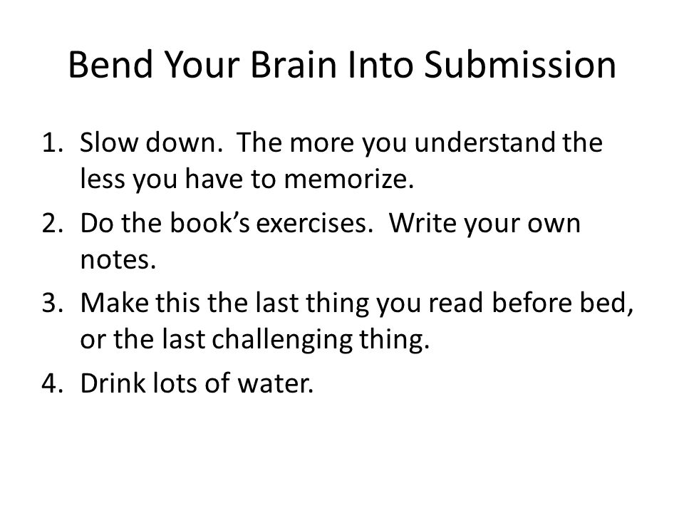 Bend Your Brain Into Submission 1.Slow down. The more you understand the less you have to memorize.