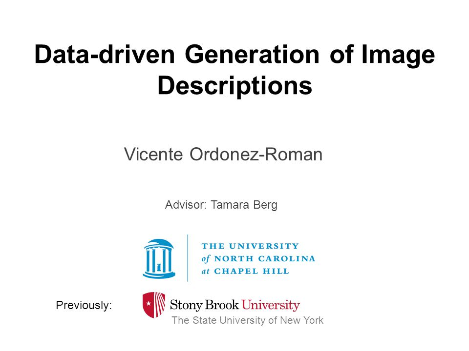 Data-driven Generation of Image Descriptions Vicente Ordonez-Roman The State University of New York Previously: Advisor: Tamara Berg