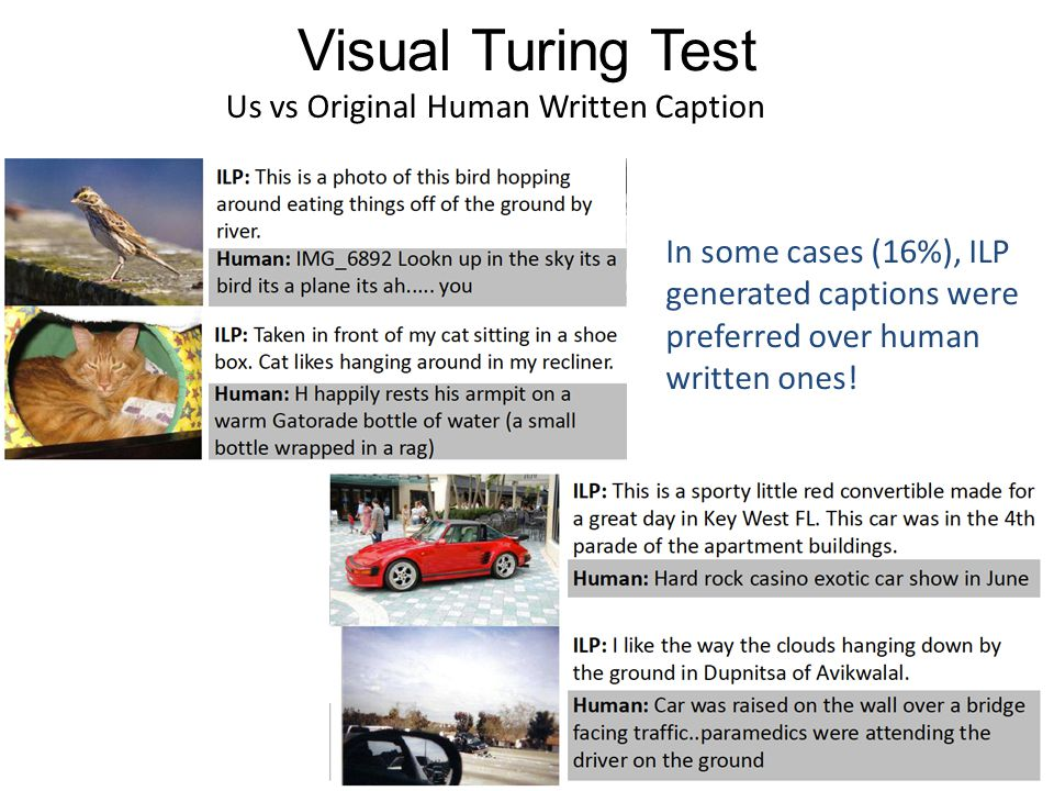 Visual Turing Test In some cases (16%), ILP generated captions were preferred over human written ones.