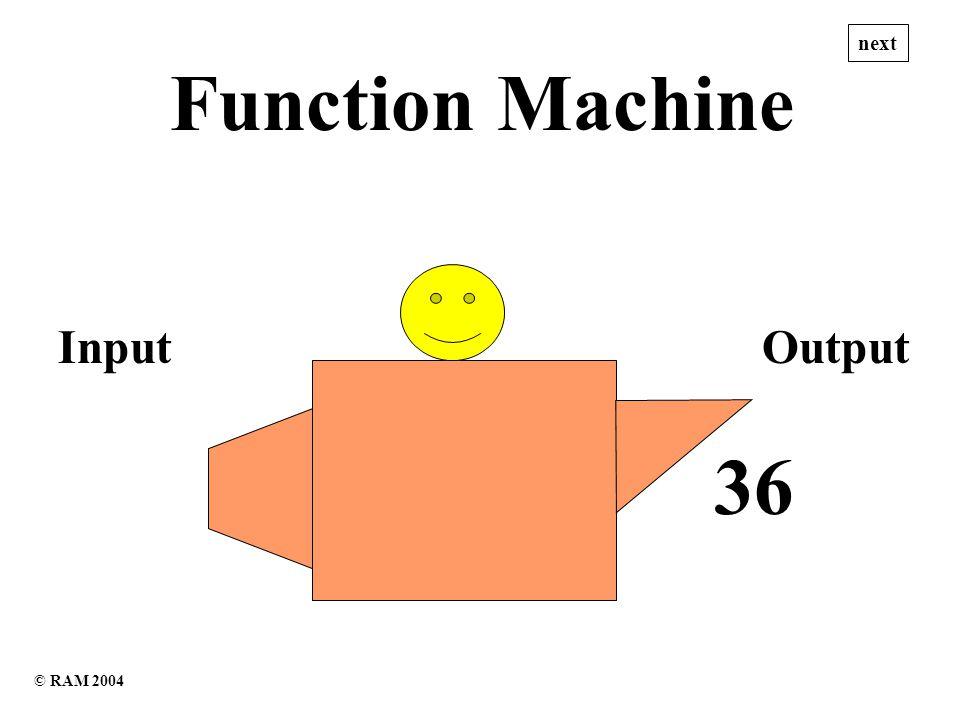19 24 Function Machine InputOutput next ? – 5 © RAM 2004