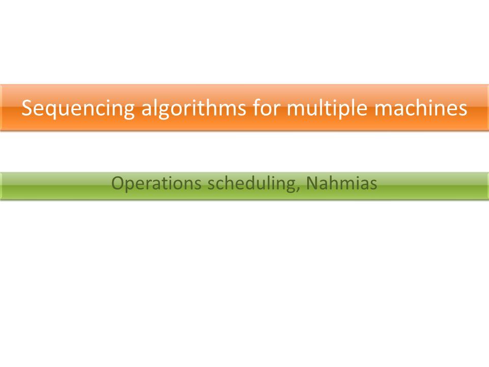 Sequencing algorithms for multiple machines Operations scheduling, Nahmias