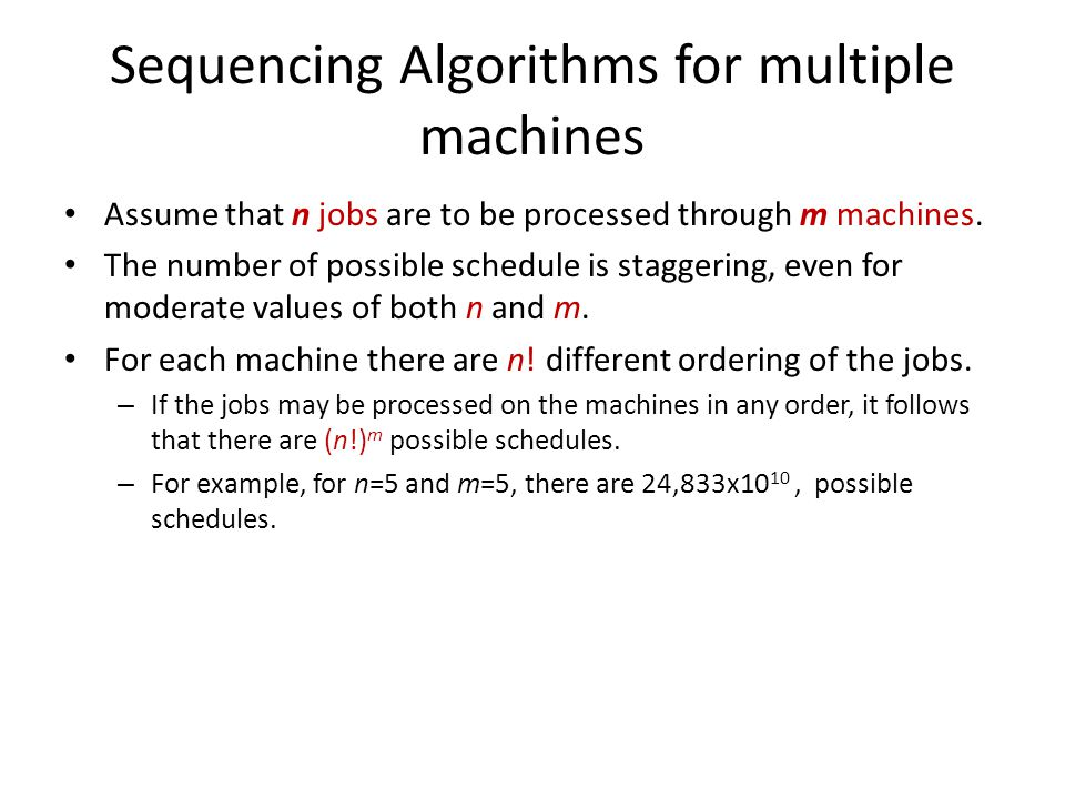 Sequencing Algorithms for multiple machines Assume that n jobs are to be processed through m machines. The number of possible schedule is staggering,
