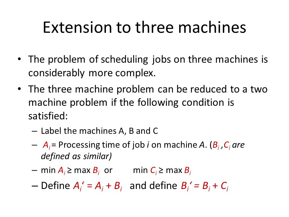 Extension to three machines The problem of scheduling jobs on three machines is considerably more complex. The three machine problem can be reduced to