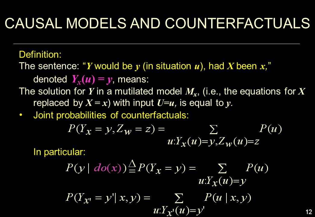 12 In particular: CAUSAL MODELS AND COUNTERFACTUALS Definition: The sentence: Y would be y (in situation u ), had X been x, denoted Y x (u) = y, means