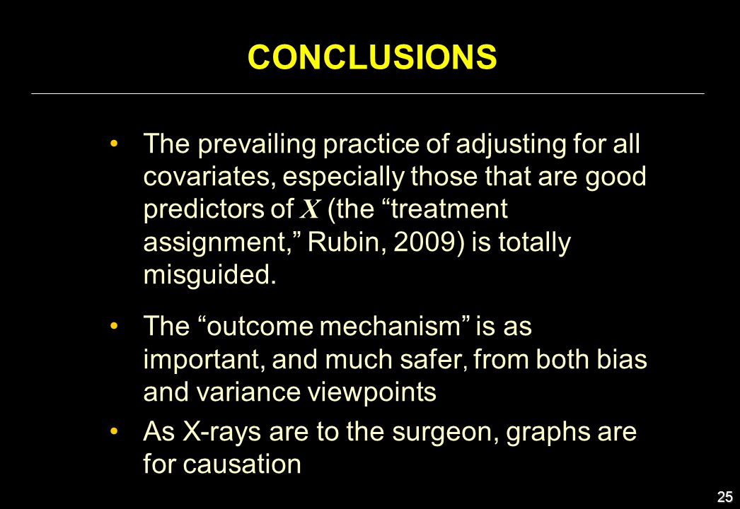 25 CONCLUSIONS The prevailing practice of adjusting for all covariates, especially those that are good predictors of X (the treatment assignment, Rubi