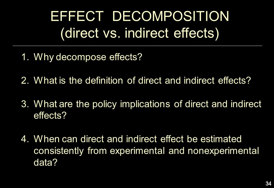 34 EFFECT DECOMPOSITION (direct vs. indirect effects) 1.Why decompose effects? 2.What is the definition of direct and indirect effects? 3.What are the