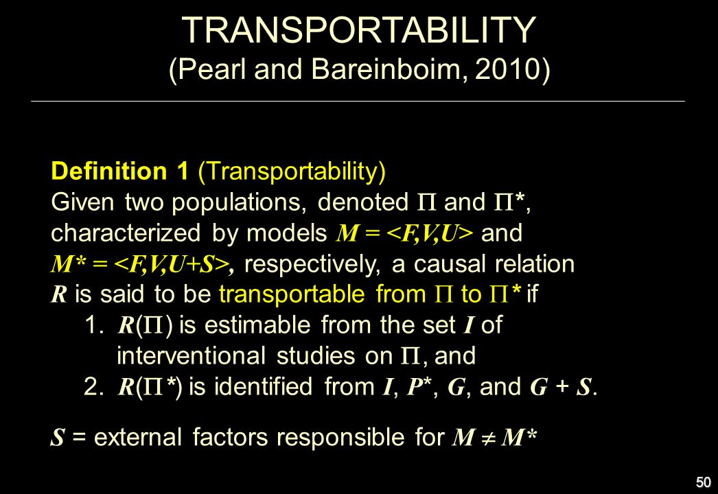 50 TRANSPORTABILITY (Pearl and Bareinboim, 2010) Definition 1 (Transportability) Given two populations, denoted and *, characterized by models M = and