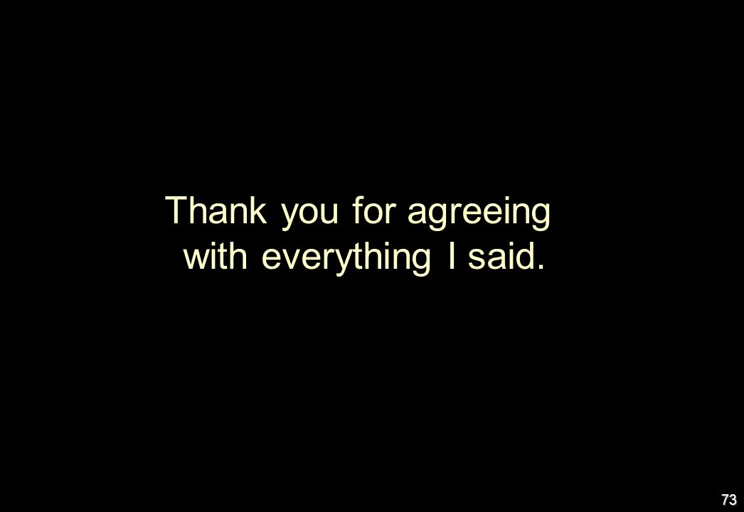 73 Thank you for agreeing with everything I said.