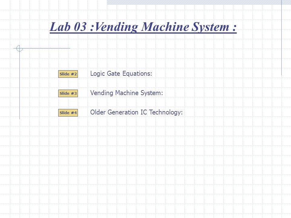 Lab 03 :Vending Machine System : Slide #2 Slide #3 Logic Gate Equations: Slide #4 Vending Machine System: Older Generation IC Technology: