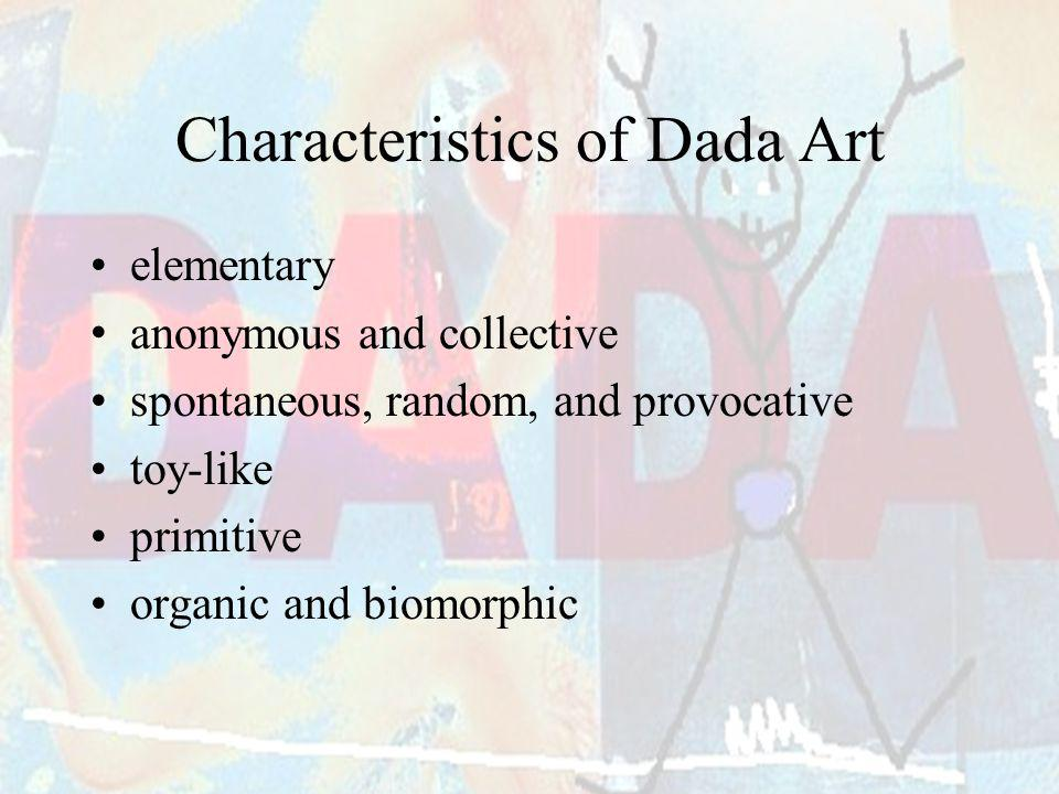 Characteristics of Dada Art elementary anonymous and collective spontaneous, random, and provocative toy-like primitive organic and biomorphic