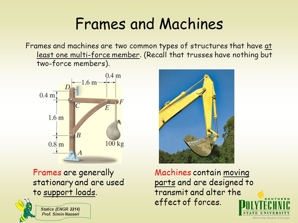 Statics (ENGR 2214) Prof. Simin Nasseri Frames and Machines Frames and machines are two common types of structures that have at least one multi-force