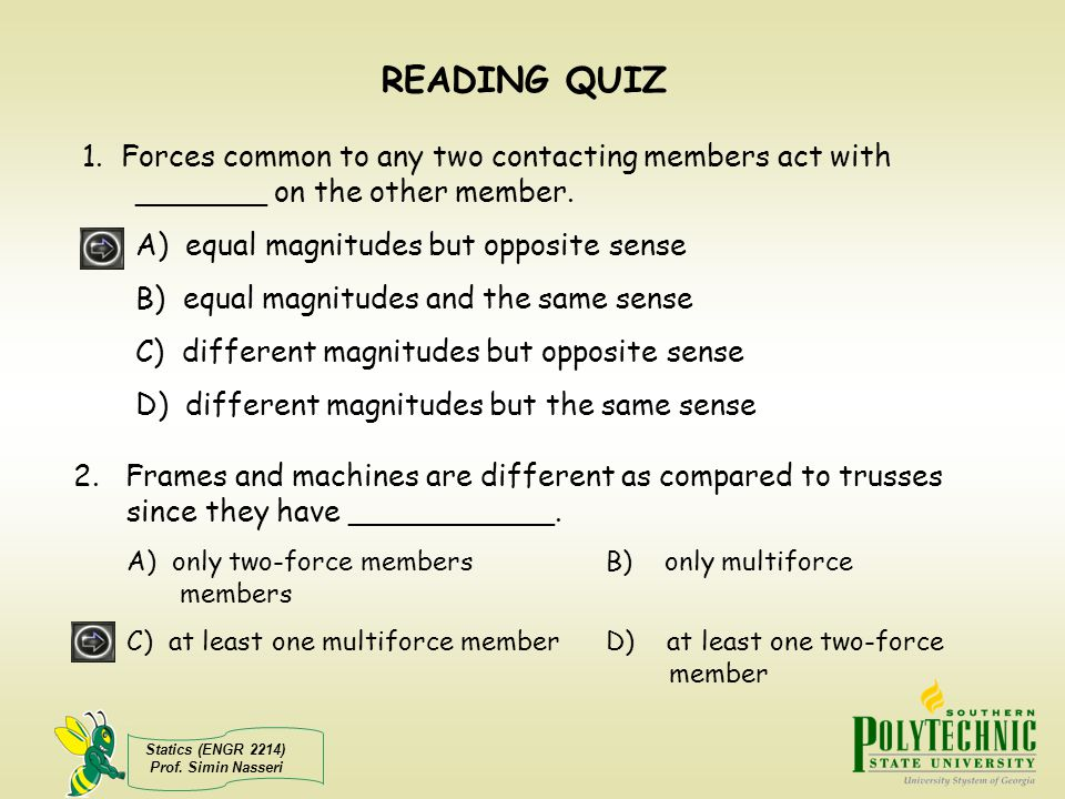 Statics (ENGR 2214) Prof. Simin Nasseri READING QUIZ 2. Frames and machines are different as compared to trusses since they have ___________. A) only