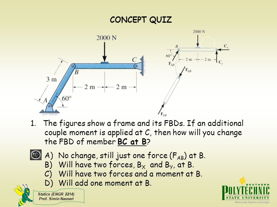 Statics (ENGR 2214) Prof. Simin Nasseri CONCEPT QUIZ 1. The figures show a frame and its FBDs. If an additional couple moment is applied at C, then ho