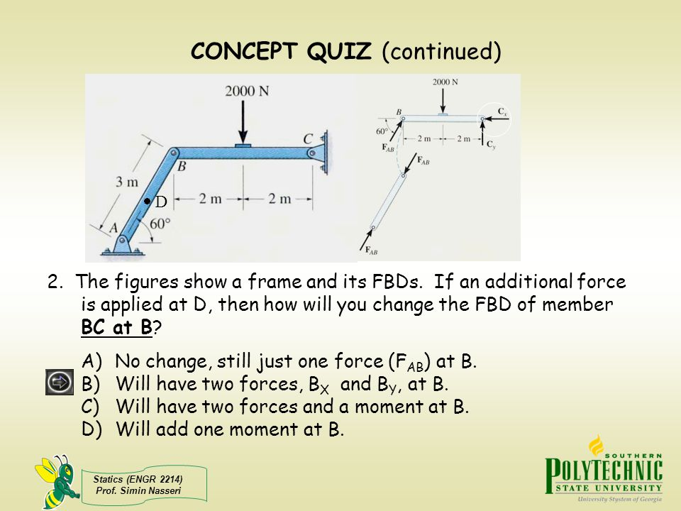 Statics (ENGR 2214) Prof. Simin Nasseri 2. The figures show a frame and its FBDs. If an additional force is applied at D, then how will you change the