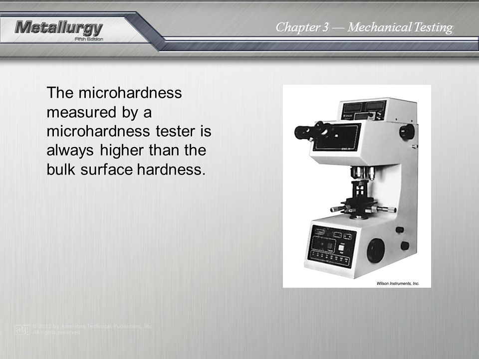 Chapter 3 Mechanical Testing The microhardness measured by a microhardness tester is always higher than the bulk surface hardness.